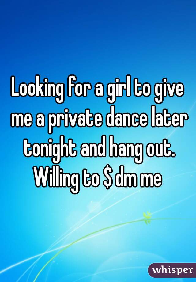 Looking for a girl to give me a private dance later tonight and hang out. Willing to $ dm me