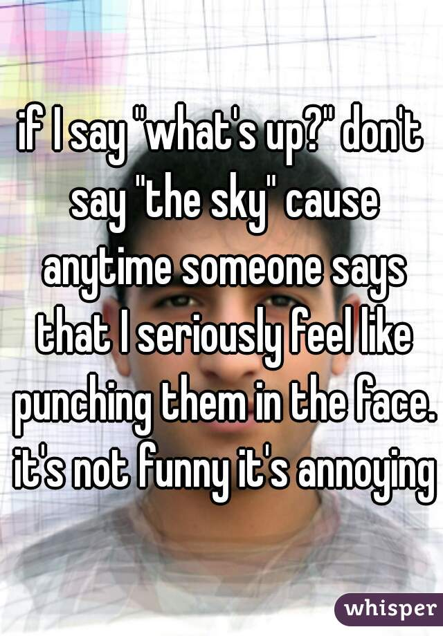 """if I say """"what's up?"""" don't say """"the sky"""" cause anytime someone says that I seriously feel like punching them in the face. it's not funny it's annoying"""