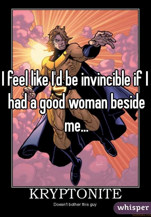 I feel like I'd be invincible if I had a good woman beside me...