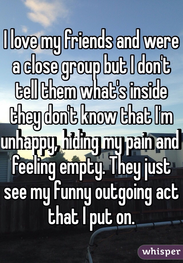 I love my friends and were a close group but I don't tell them what's inside they don't know that I'm unhappy, hiding my pain and feeling empty. They just see my funny outgoing act that I put on.