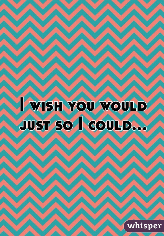 I wish you would just so I could...