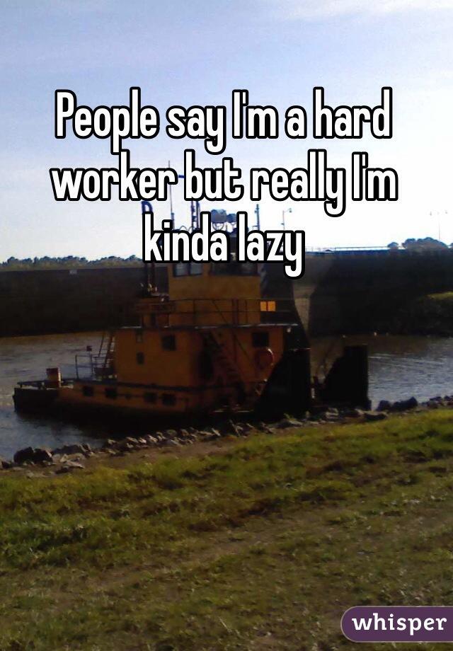 People say I'm a hard worker but really I'm kinda lazy