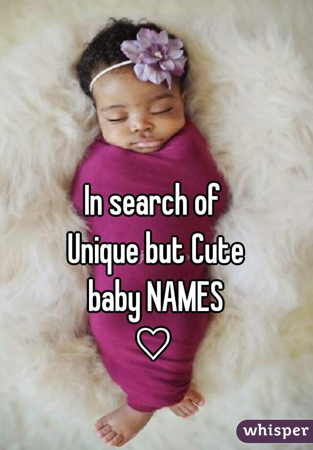 In search of  Unique but Cute baby NAMES  ♡
