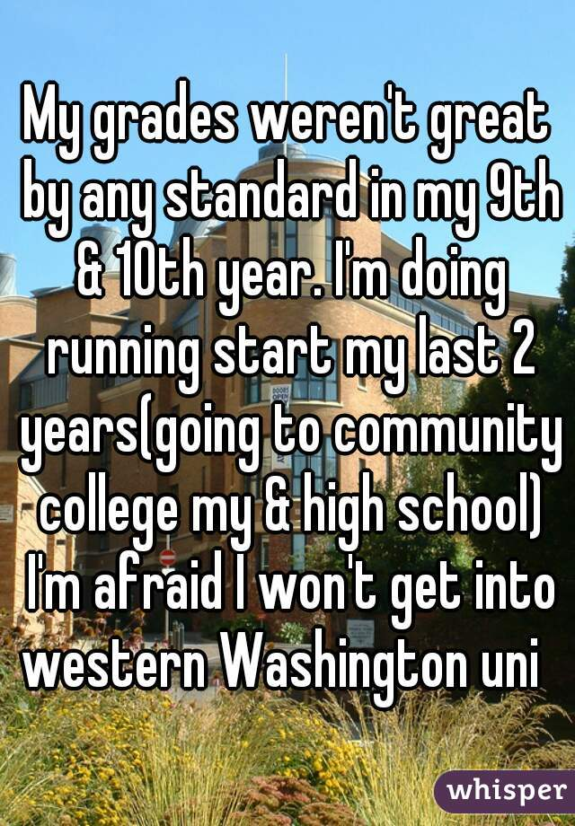 My grades weren't great by any standard in my 9th & 10th year. I'm doing running start my last 2 years(going to community college my & high school) I'm afraid I won't get into western Washington uni