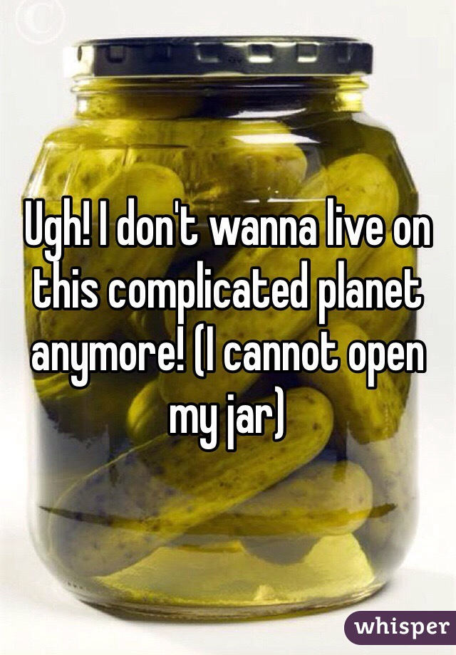 Ugh! I don't wanna live on this complicated planet anymore! (I cannot open my jar)