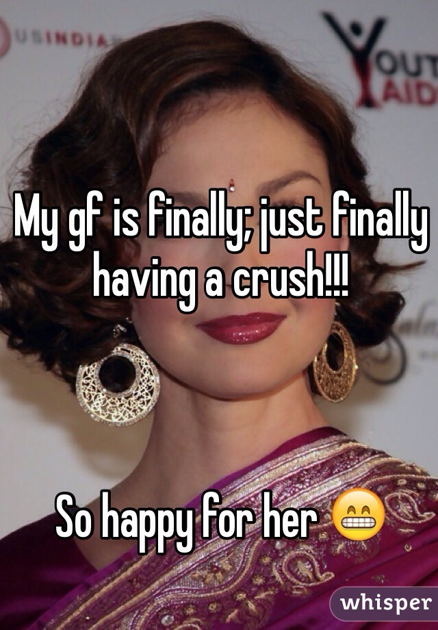 My gf is finally; just finally having a crush!!!     So happy for her 😁