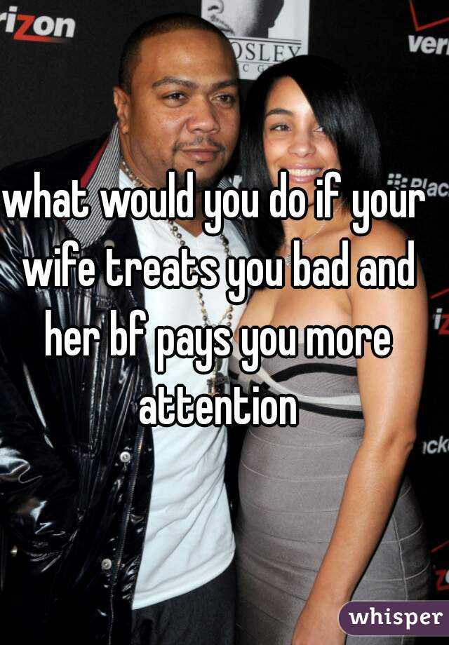 what would you do if your wife treats you bad and her bf pays you more attention
