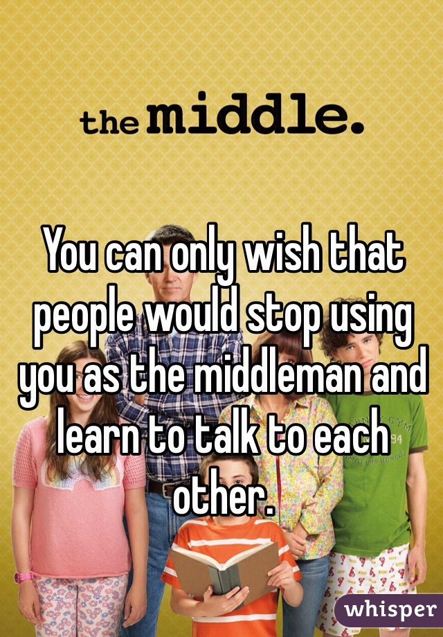 You can only wish that people would stop using you as the middleman and learn to talk to each other.