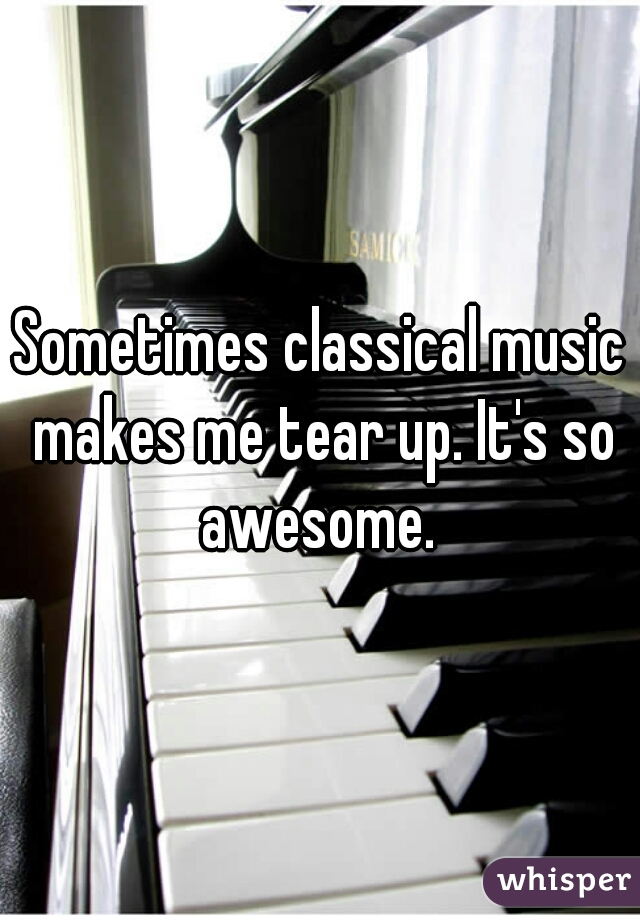 Sometimes classical music makes me tear up. It's so awesome.