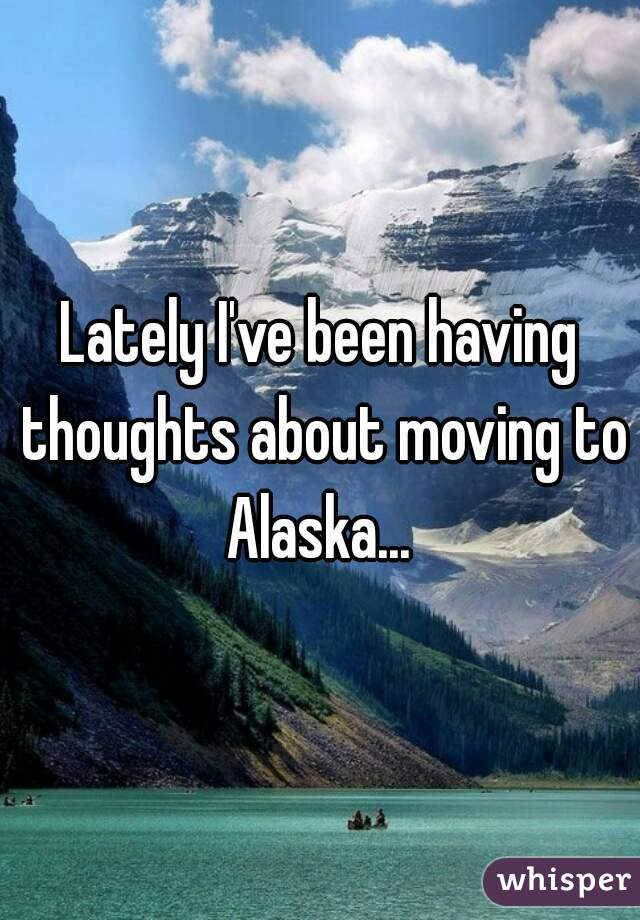 Lately I've been having thoughts about moving to Alaska...