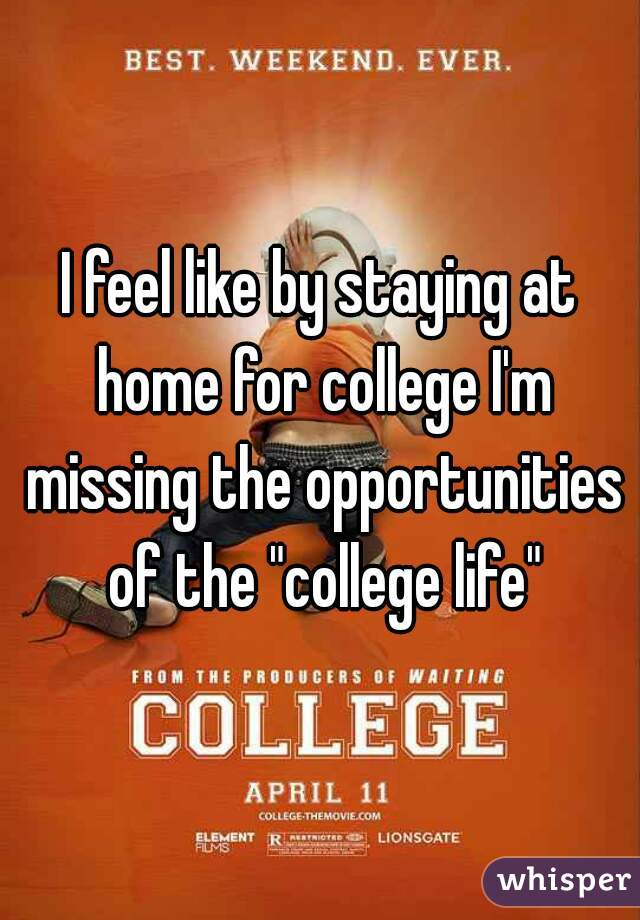 "I feel like by staying at home for college I'm missing the opportunities of the ""college life"""