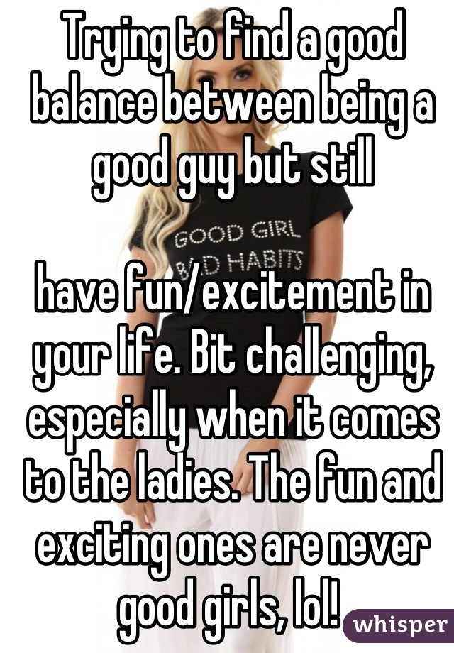 Trying to find a good balance between being a good guy but still   have fun/excitement in your life. Bit challenging, especially when it comes to the ladies. The fun and exciting ones are never good girls, lol!