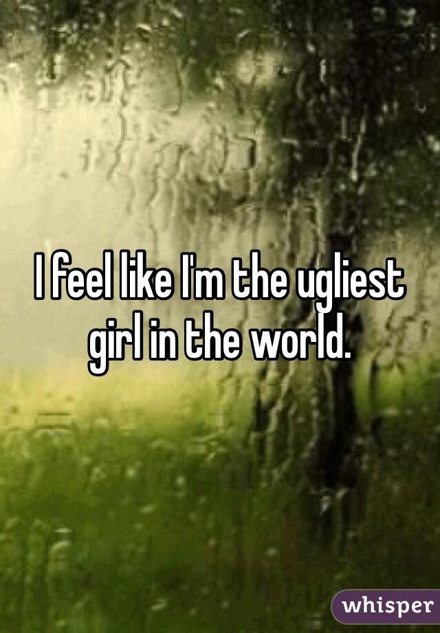 I feel like I'm the ugliest girl in the world.