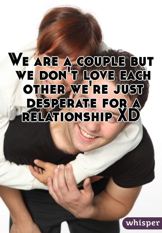We are a couple but we don't love each other we're just desperate for a relationship XD