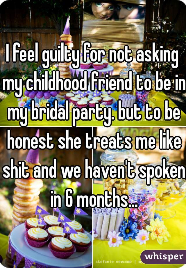 I feel guilty for not asking my childhood friend to be in my bridal party. but to be honest she treats me like shit and we haven't spoken in 6 months...