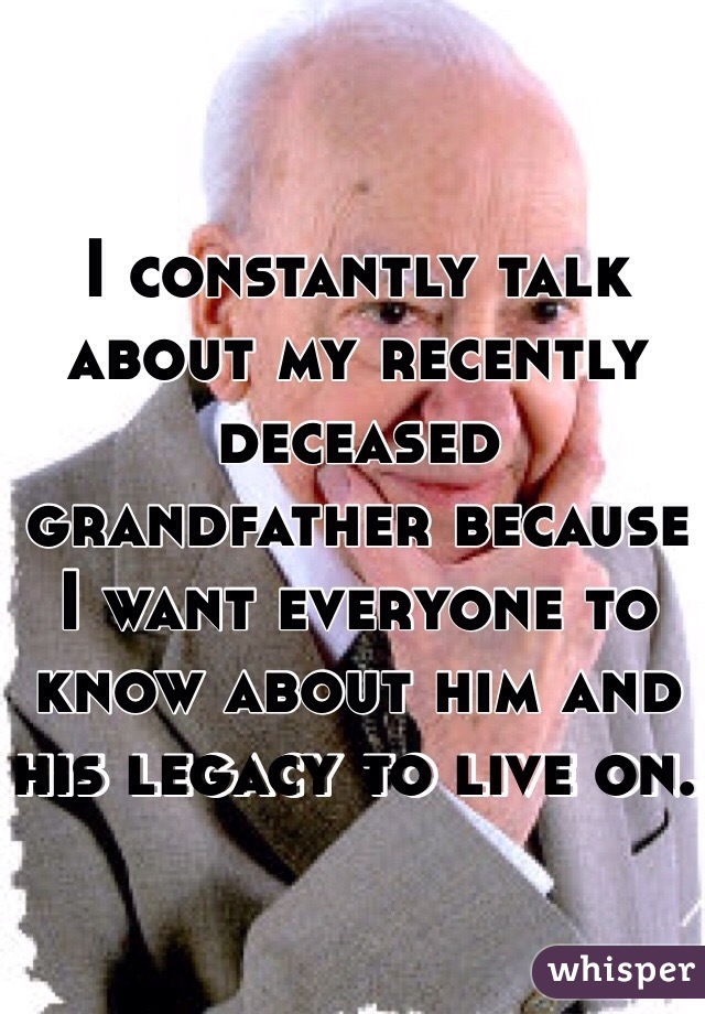 I constantly talk about my recently deceased grandfather because I want everyone to know about him and his legacy to live on.