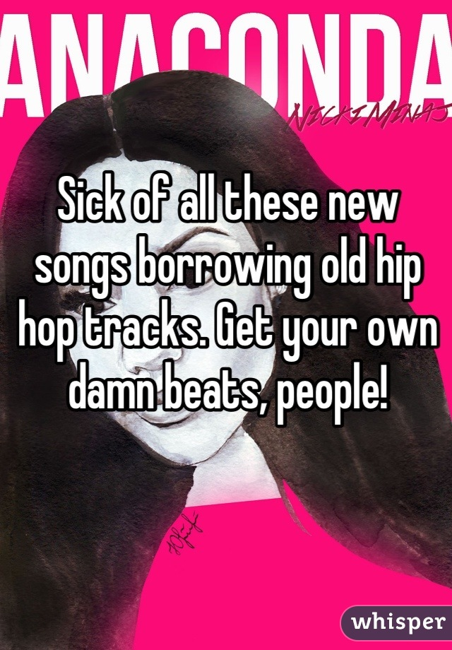 Sick of all these new songs borrowing old hip hop tracks. Get your own damn beats, people!