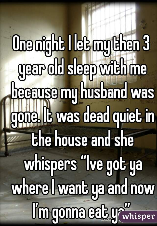 """One night I let my then 3 year old sleep with me because my husband was gone. It was dead quiet in the house and she whispers """"Ive got ya where I want ya and now I'm gonna eat ya""""."""