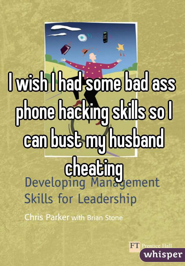 I wish I had some bad ass phone hacking skills so I can bust my husband cheating
