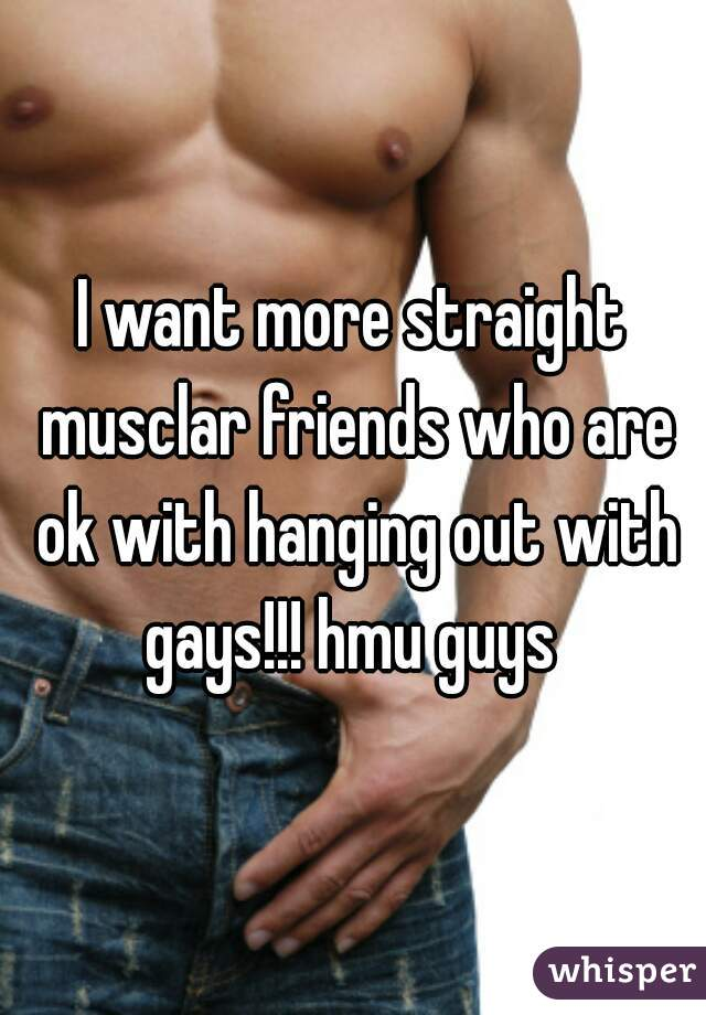 I want more straight musclar friends who are ok with hanging out with gays!!! hmu guys
