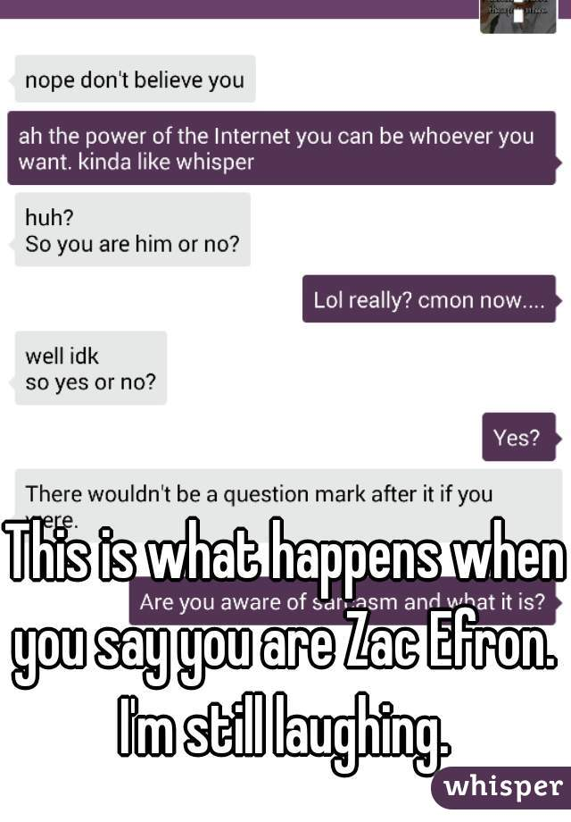 This is what happens when you say you are Zac Efron.  I'm still laughing.