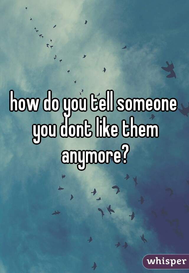 how do you tell someone you dont like them anymore?