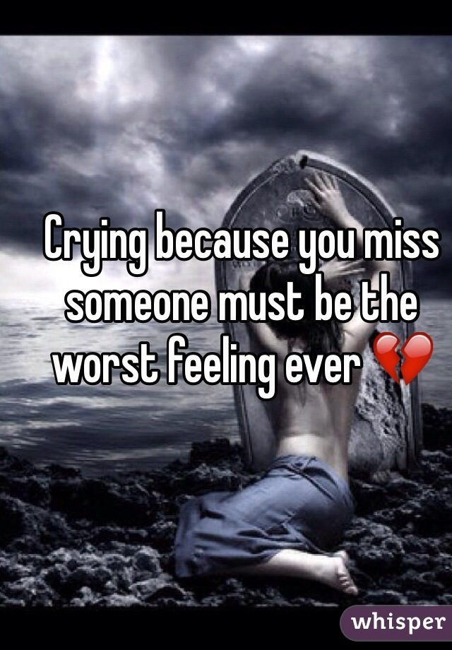 Crying because you miss someone must be the worst feeling ever 💔