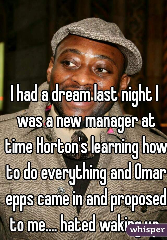I had a dream last night I was a new manager at time Horton's learning how to do everything and Omar epps came in and proposed to me.... hated waking up