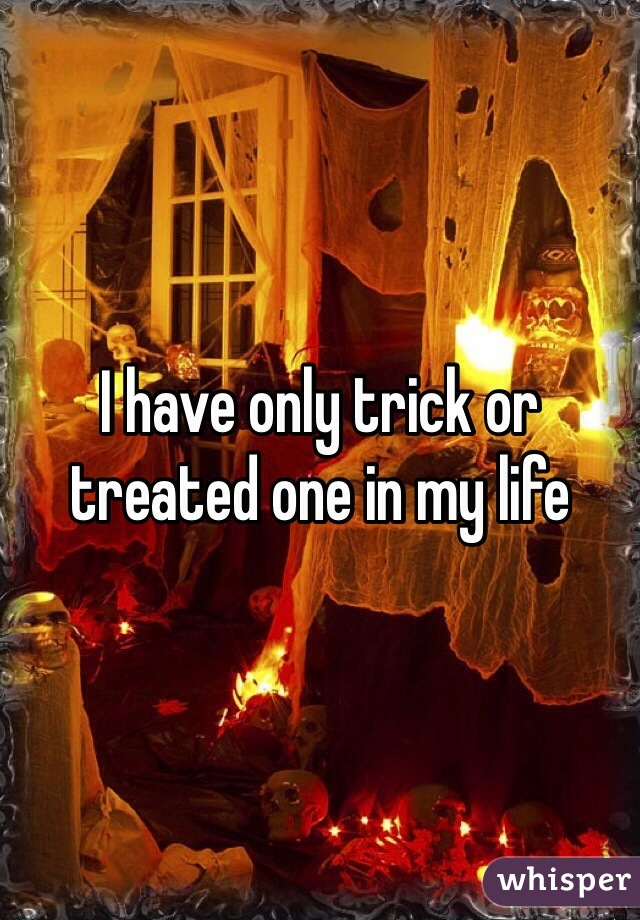 I have only trick or treated one in my life