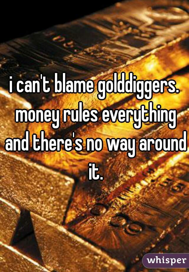 i can't blame golddiggers. money rules everything and there's no way around it.