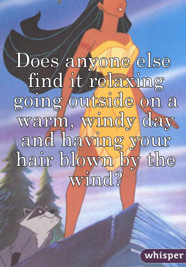 Does anyone else find it relaxing going outside on a warm, windy day and having your hair blown by the wind?