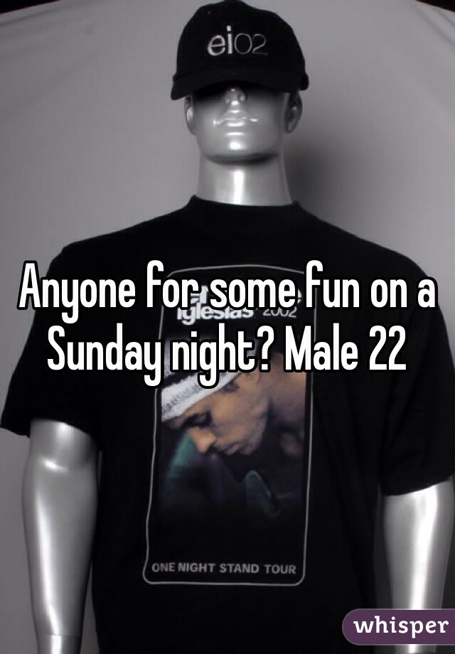 Anyone for some fun on a Sunday night? Male 22