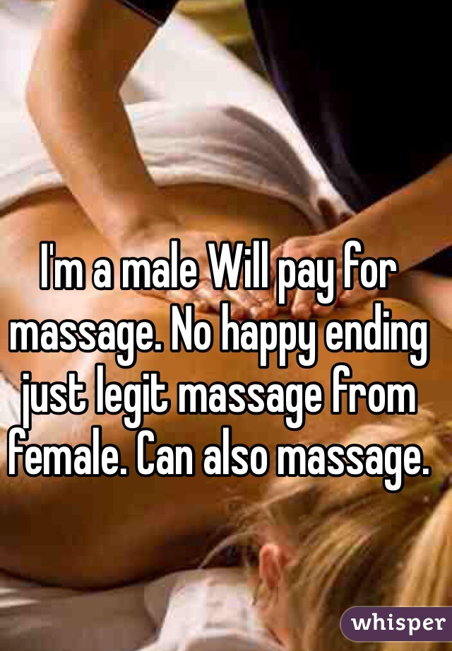 I'm a male Will pay for massage. No happy ending just legit massage from female. Can also massage.