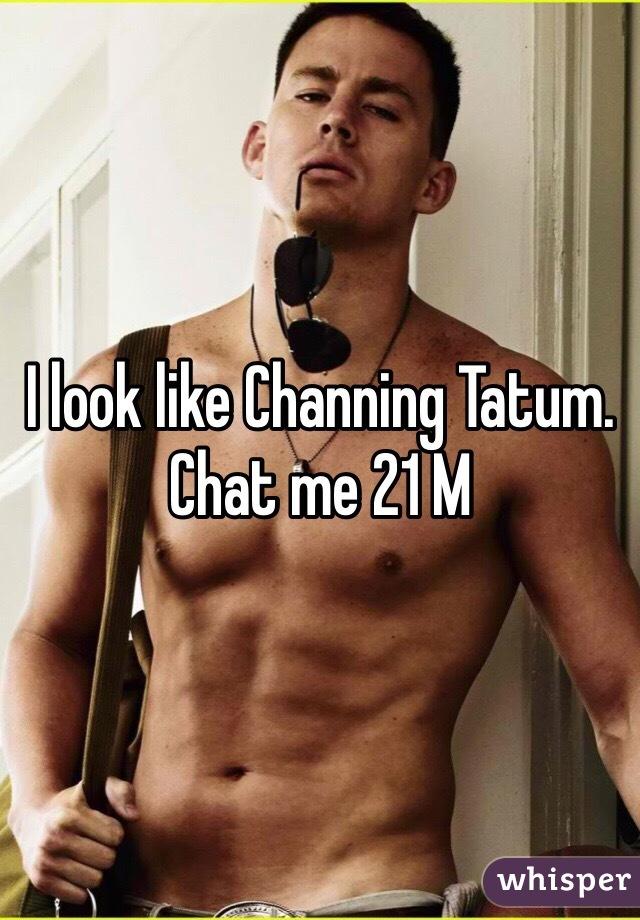 I look like Channing Tatum. Chat me 21 M