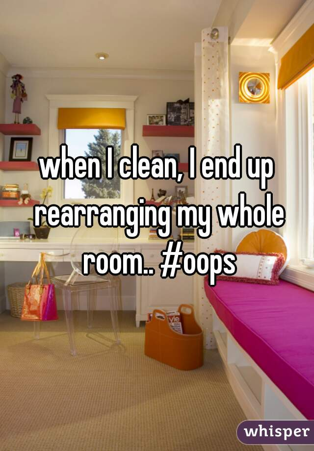 when I clean, I end up rearranging my whole room.. #oops