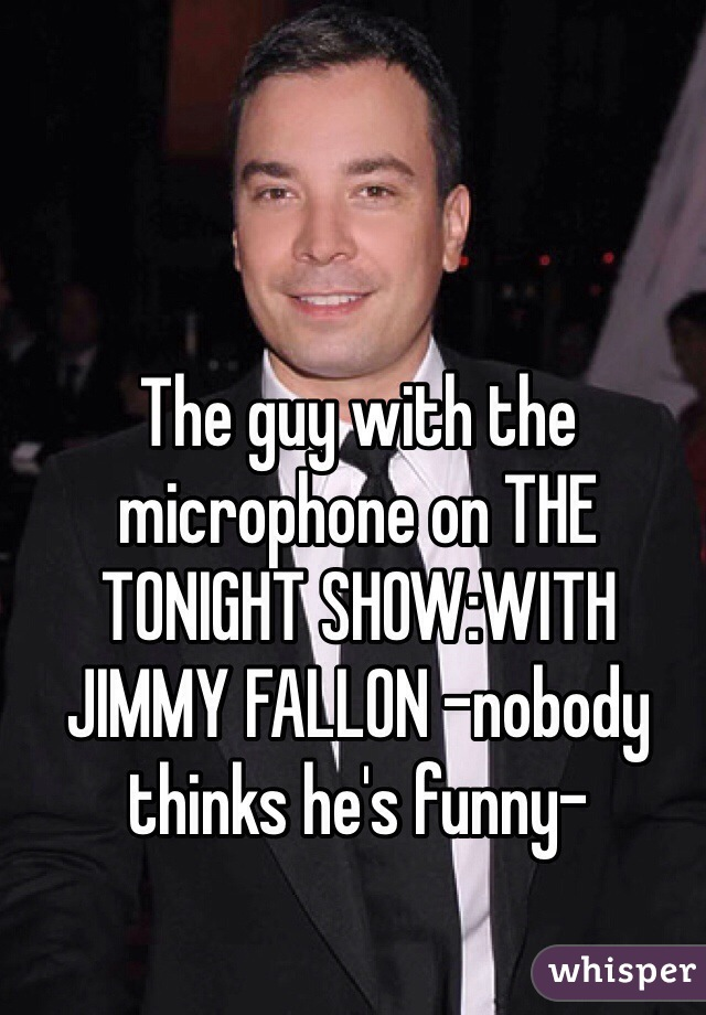 The guy with the microphone on THE TONIGHT SHOW:WITH JIMMY FALLON -nobody thinks he's funny-
