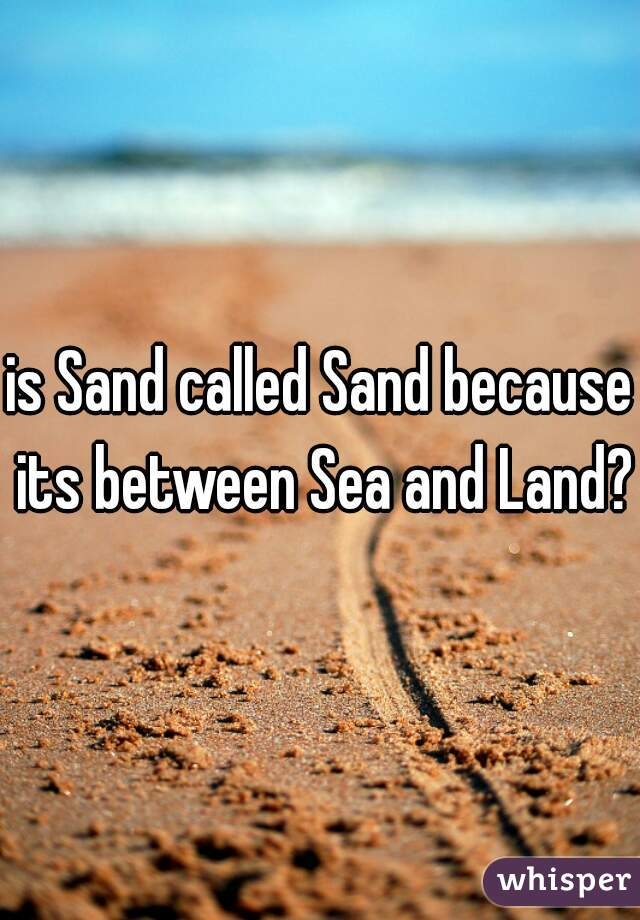 is Sand called Sand because its between Sea and Land?