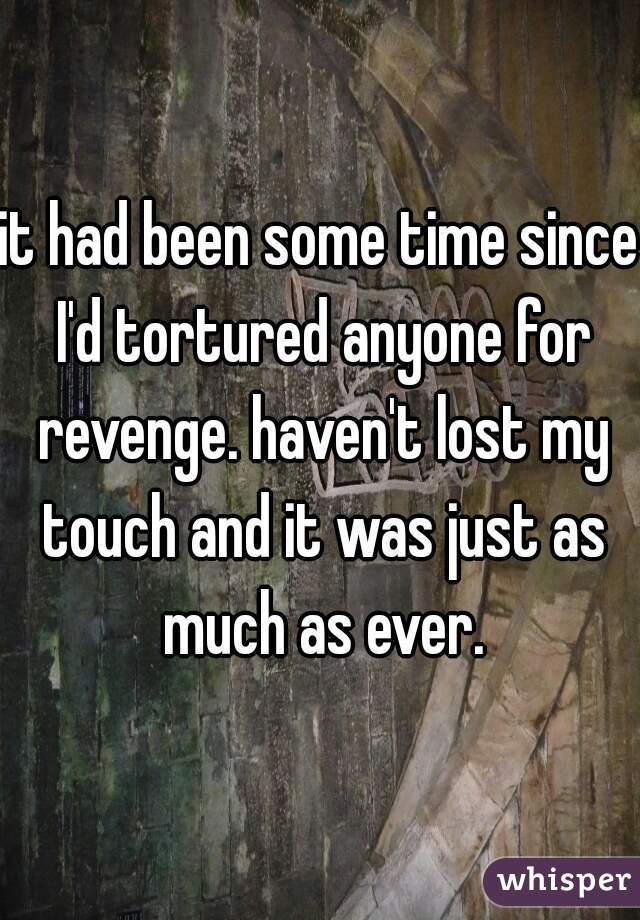 it had been some time since I'd tortured anyone for revenge. haven't lost my touch and it was just as much as ever.