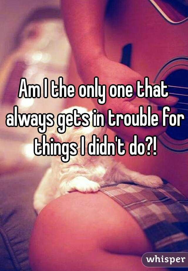 Am I the only one that always gets in trouble for things I didn't do?!
