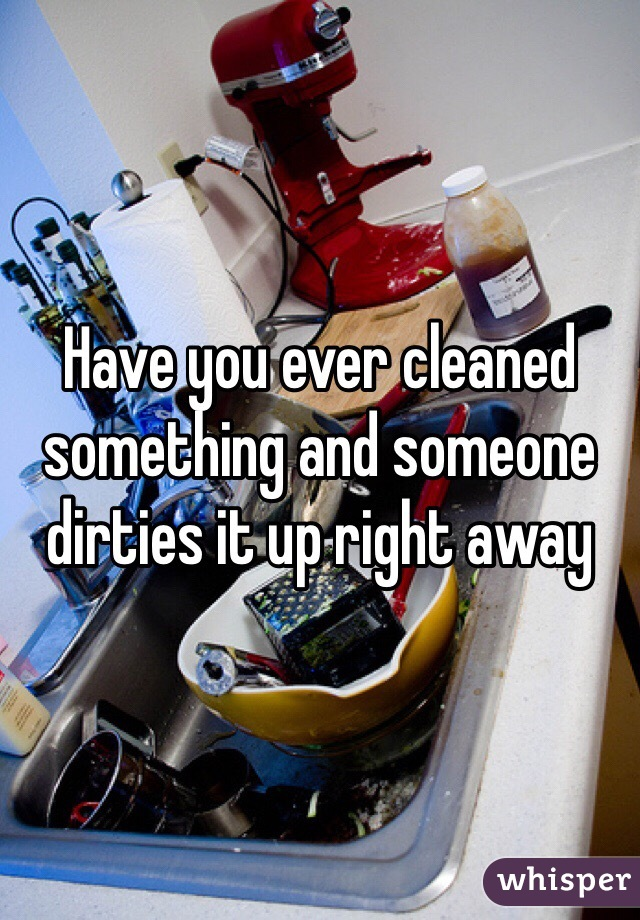 Have you ever cleaned something and someone dirties it up right away