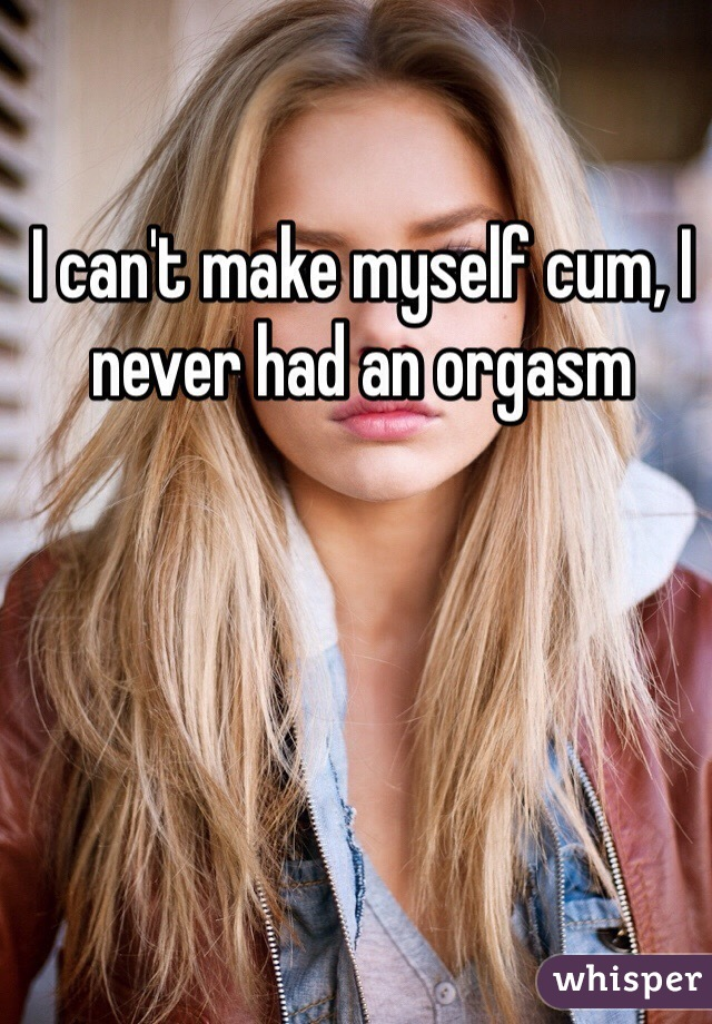I can't make myself cum, I never had an orgasm