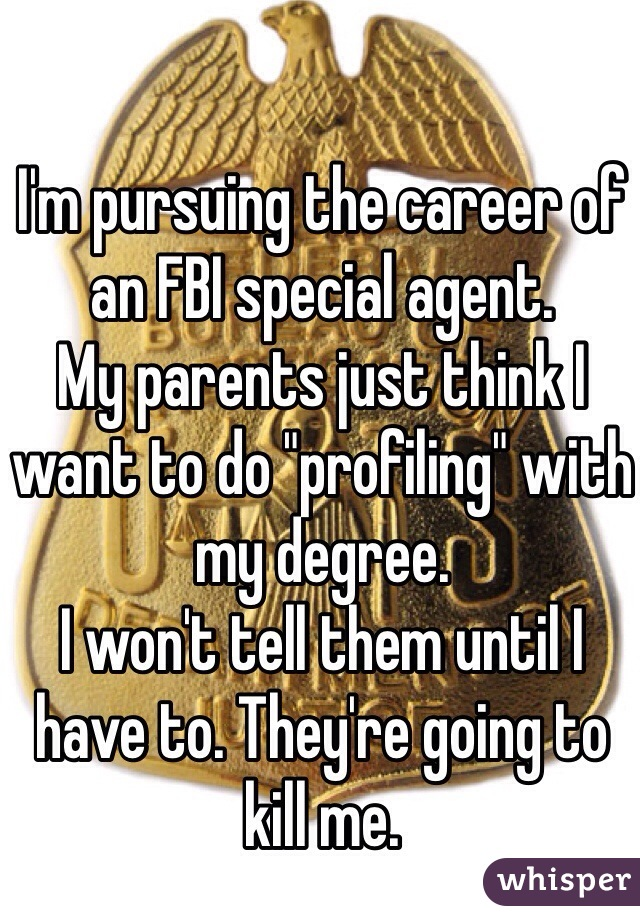 "I'm pursuing the career of an FBI special agent.  My parents just think I want to do ""profiling"" with my degree.  I won't tell them until I have to. They're going to kill me."