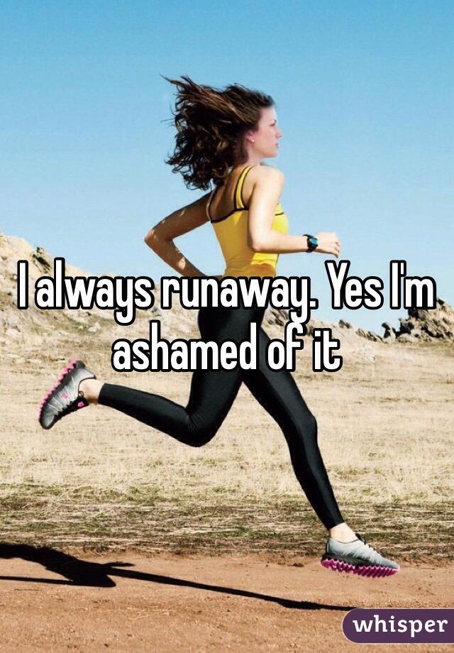 I always runaway. Yes I'm ashamed of it