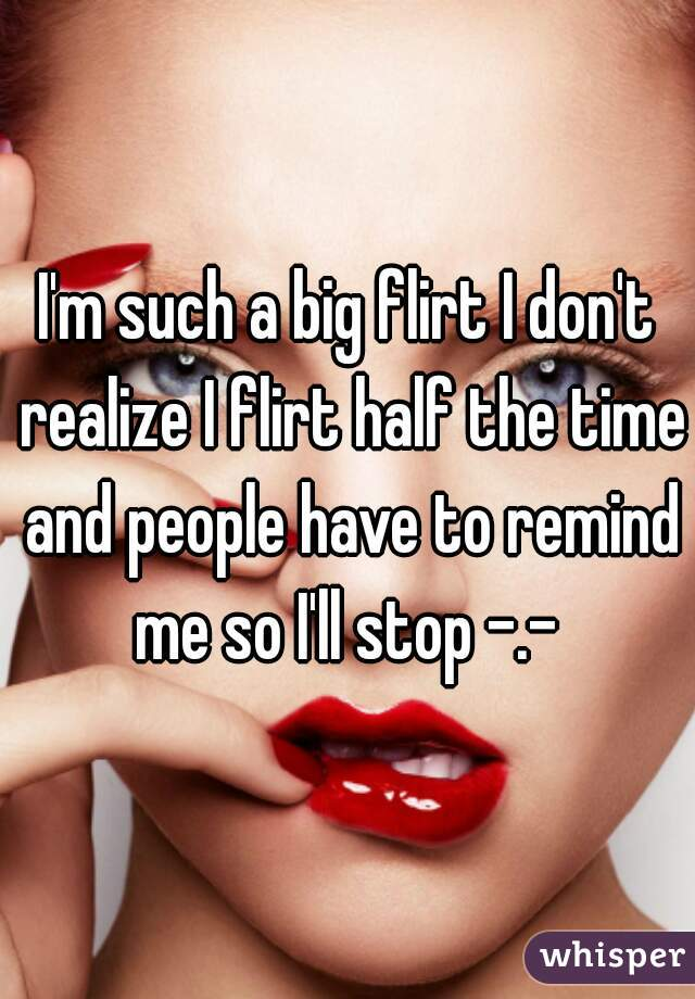 I'm such a big flirt I don't realize I flirt half the time and people have to remind me so I'll stop -.-