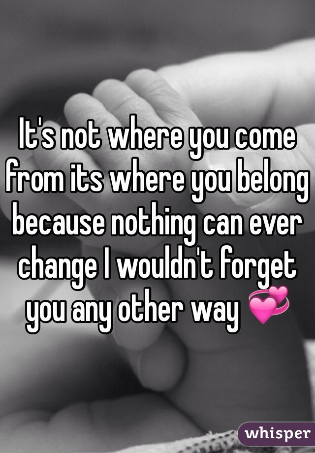 It's not where you come from its where you belong because nothing can ever change I wouldn't forget you any other way 💞
