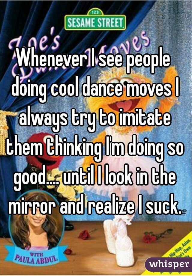Whenever I see people doing cool dance moves I always try to imitate them thinking I'm doing so good.... until I look in the mirror and realize I suck.
