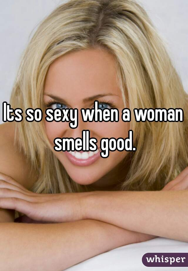 Its so sexy when a woman smells good.