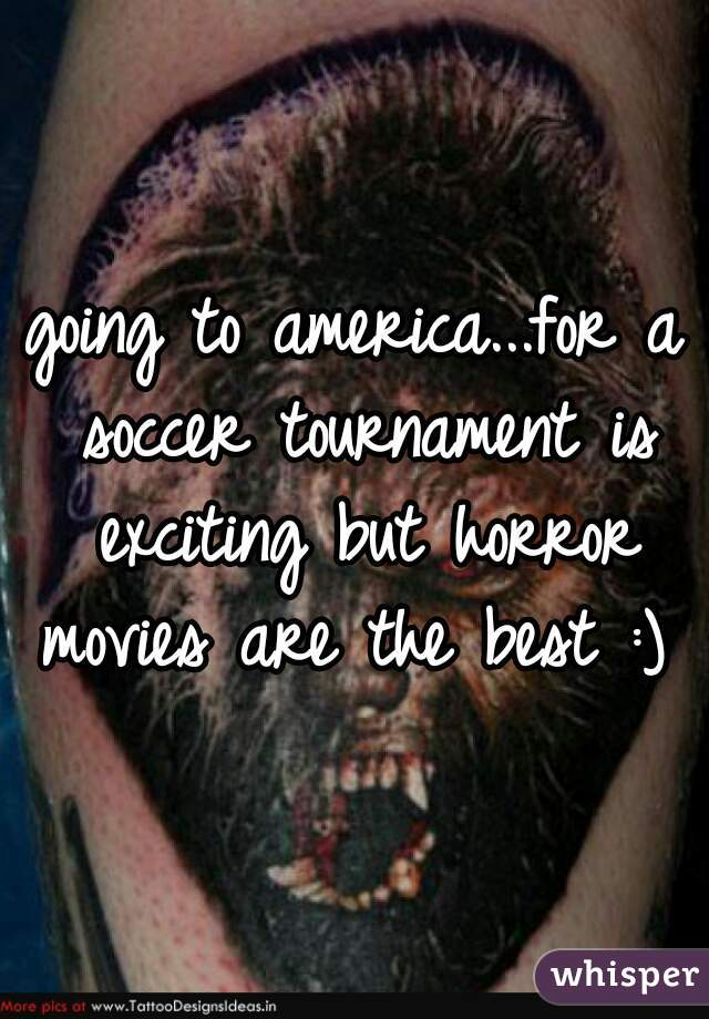 going to america...for a soccer tournament is exciting but horror movies are the best :)
