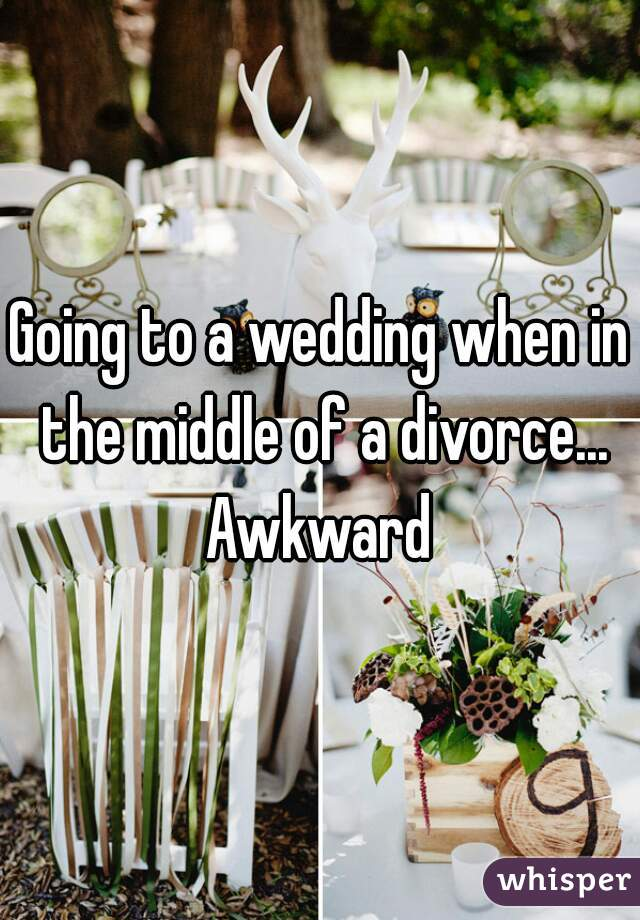 Going to a wedding when in the middle of a divorce... Awkward