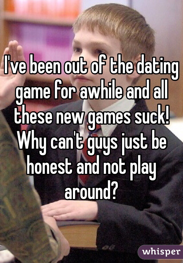 I've been out of the dating game for awhile and all these new games suck! Why can't guys just be honest and not play around?